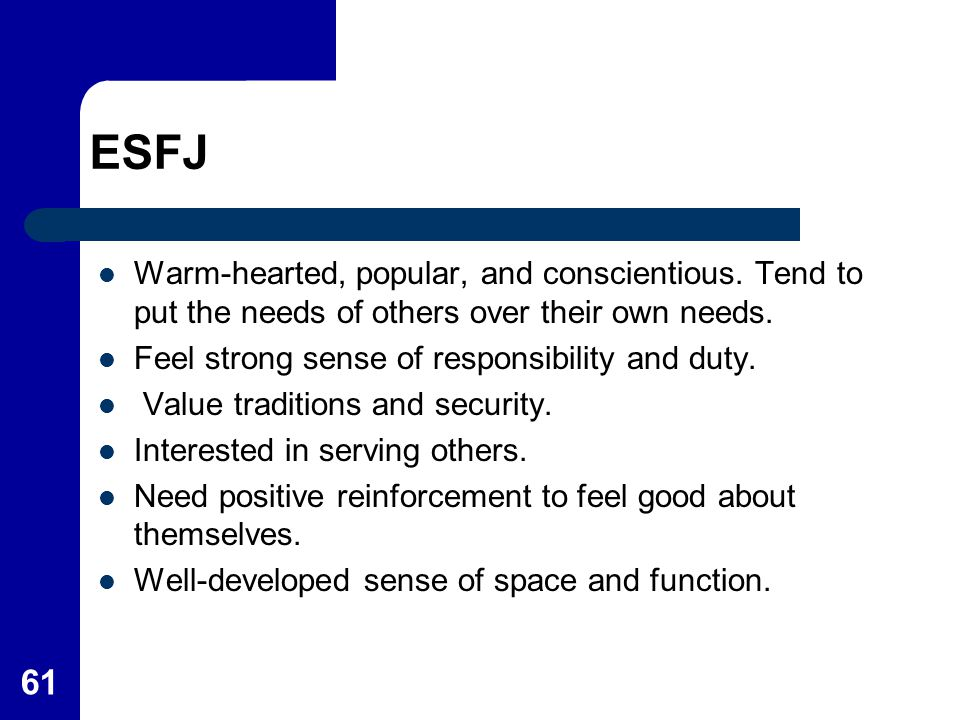 ESFJ Warm-hearted, popular, and conscientious. Tend to put the needs of others over their own needs.