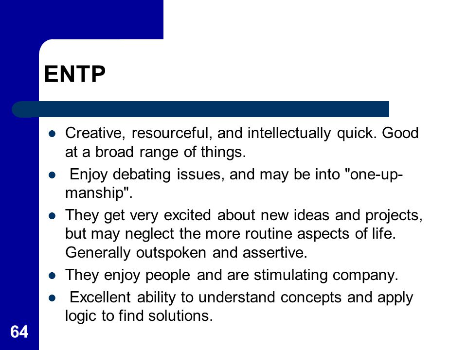 ENTP Creative, resourceful, and intellectually quick. Good at a broad range of things. Enjoy debating issues, and may be into one-up-manship .