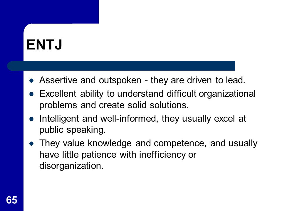 ENTJ Assertive and outspoken - they are driven to lead.