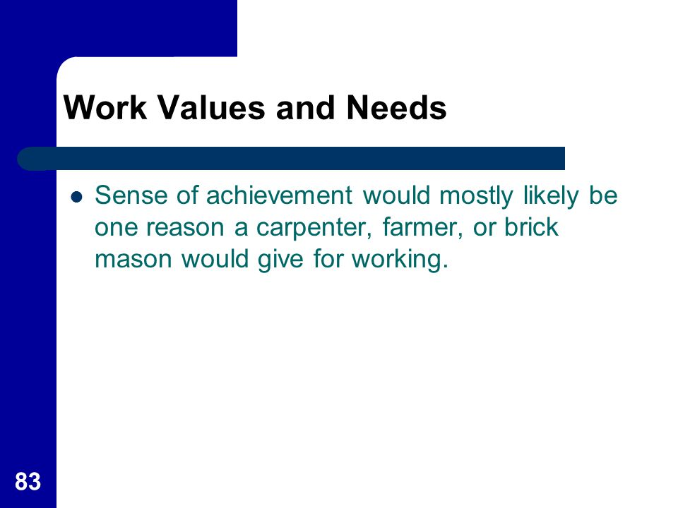 Work Values and Needs Sense of achievement would mostly likely be one reason a carpenter, farmer, or brick mason would give for working.
