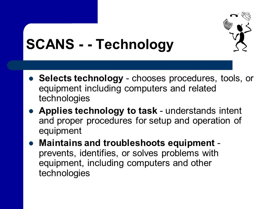 SCANS - - Technology Selects technology - chooses procedures, tools, or equipment including computers and related technologies.