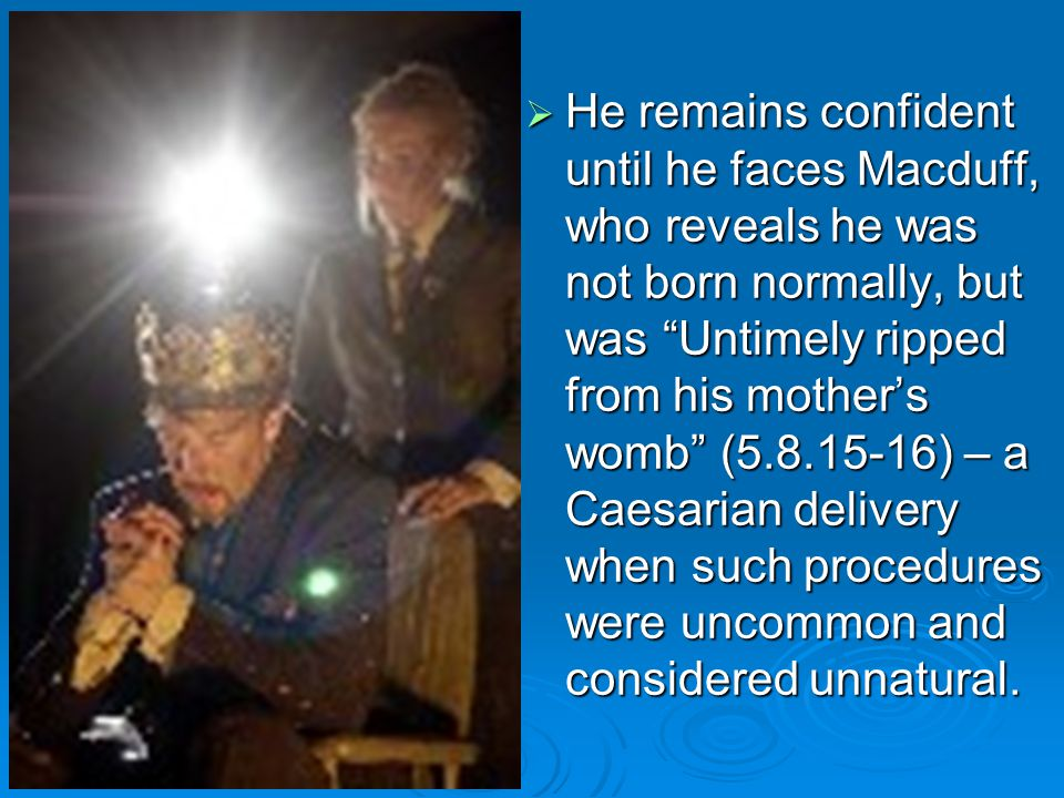 He remains confident until he faces Macduff, who reveals he was not born normally, but was Untimely ripped from his mother's womb (5.8.15-16) – a Caesarian delivery when such procedures were uncommon and considered unnatural.