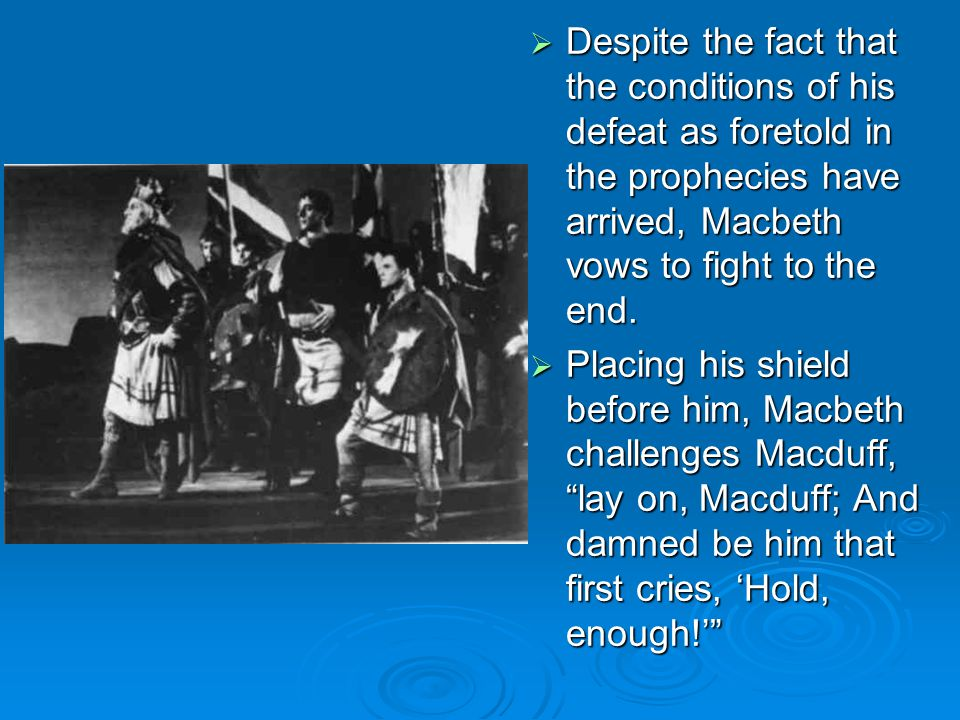 Despite the fact that the conditions of his defeat as foretold in the prophecies have arrived, Macbeth vows to fight to the end.