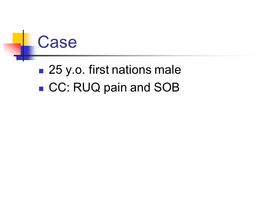 Case 25 y.o. first nations male CC: RUQ pain and SOB