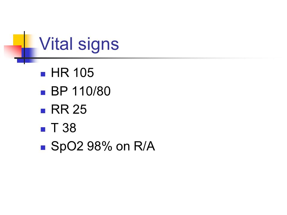Vital signs HR 105 BP 110/80 RR 25 T 38 SpO2 98% on R/A