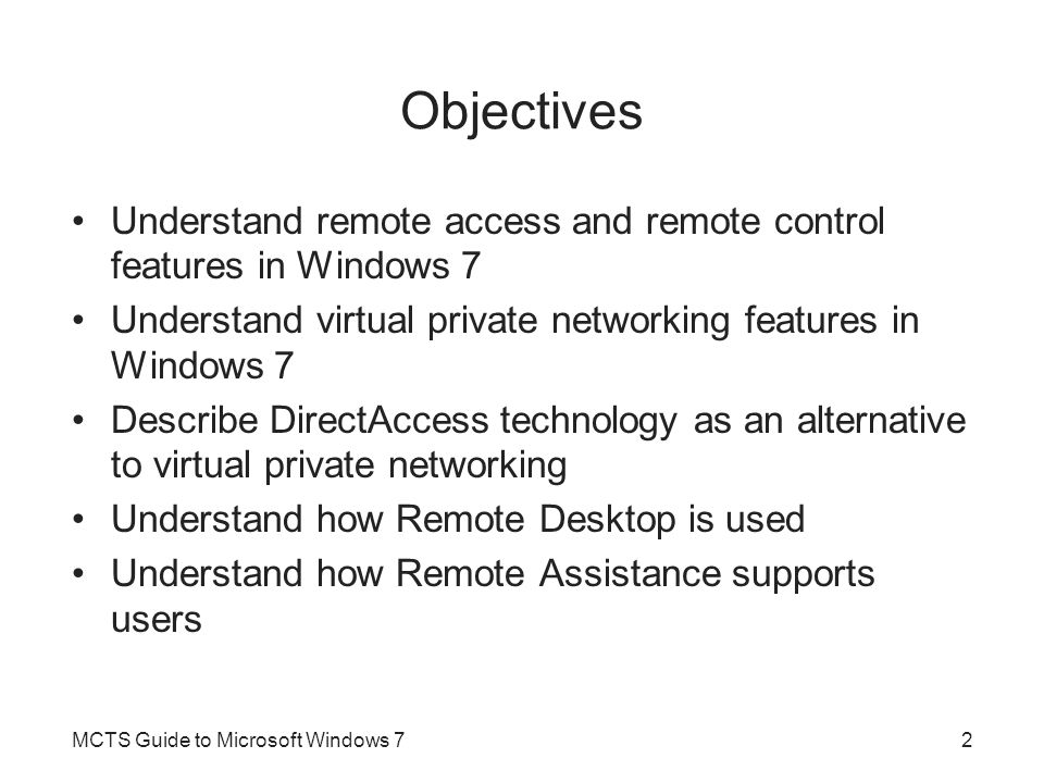 Objectives Understand remote access and remote control features in Windows 7. Understand virtual private networking features in Windows 7.