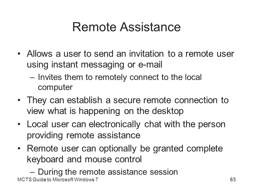 Remote Assistance Allows a user to send an invitation to a remote user using instant messaging or e-mail.