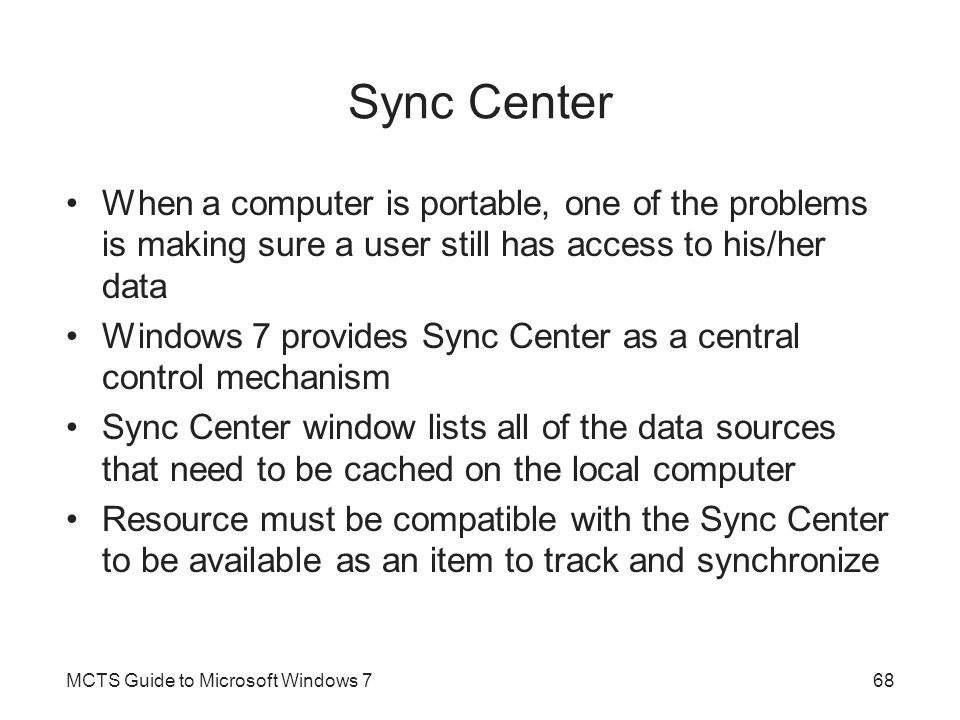 Sync Center When a computer is portable, one of the problems is making sure a user still has access to his/her data.