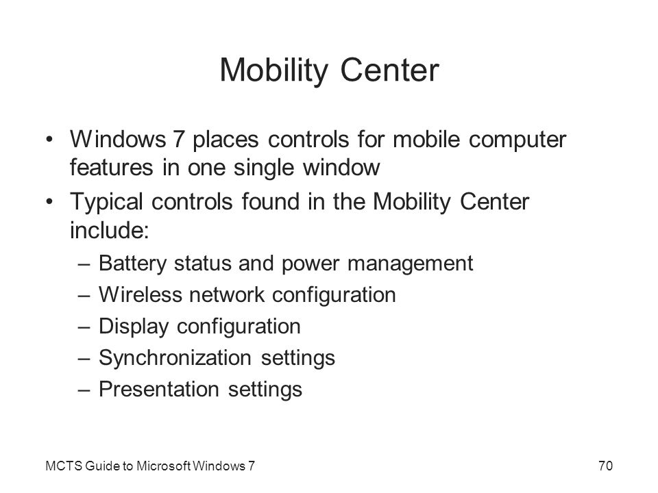 Mobility Center Windows 7 places controls for mobile computer features in one single window. Typical controls found in the Mobility Center include: