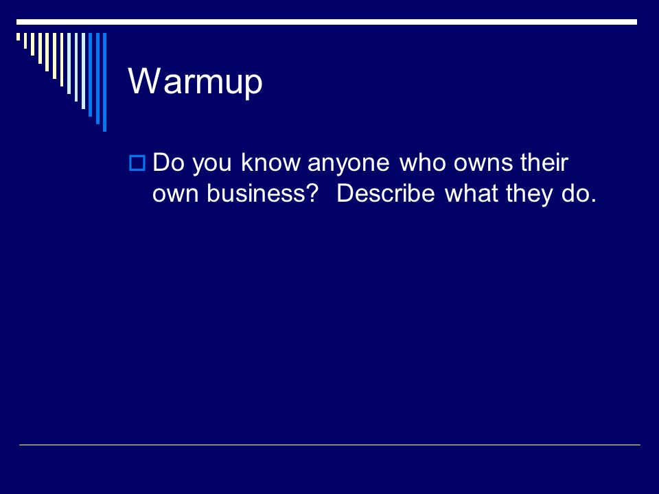 Warmup Do you know anyone who owns their own business Describe what they do.