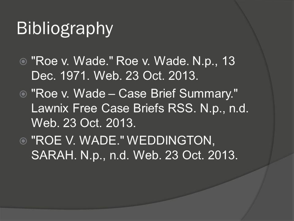 Bibliography Roe v. Wade. Roe v. Wade. N.p., 13 Dec. 1971. Web. 23 Oct. 2013.