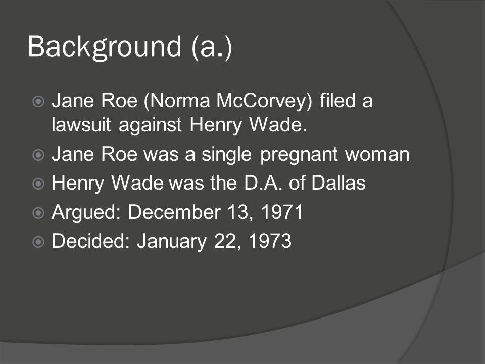 Background (a.) Jane Roe (Norma McCorvey) filed a lawsuit against Henry Wade. Jane Roe was a single pregnant woman.
