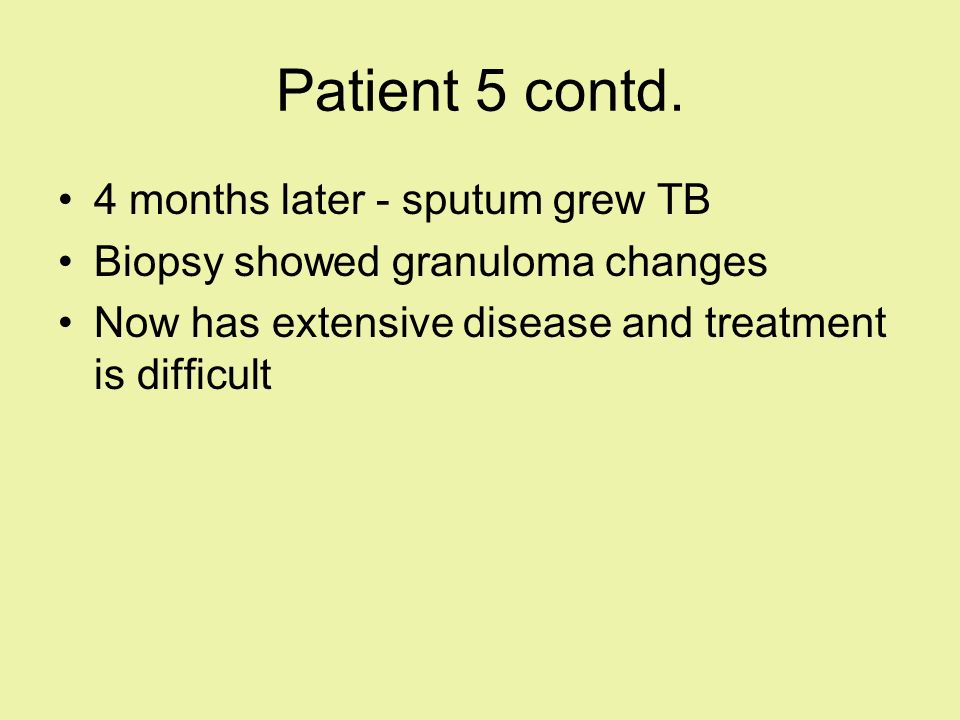 Patient 5 contd. 4 months later - sputum grew TB
