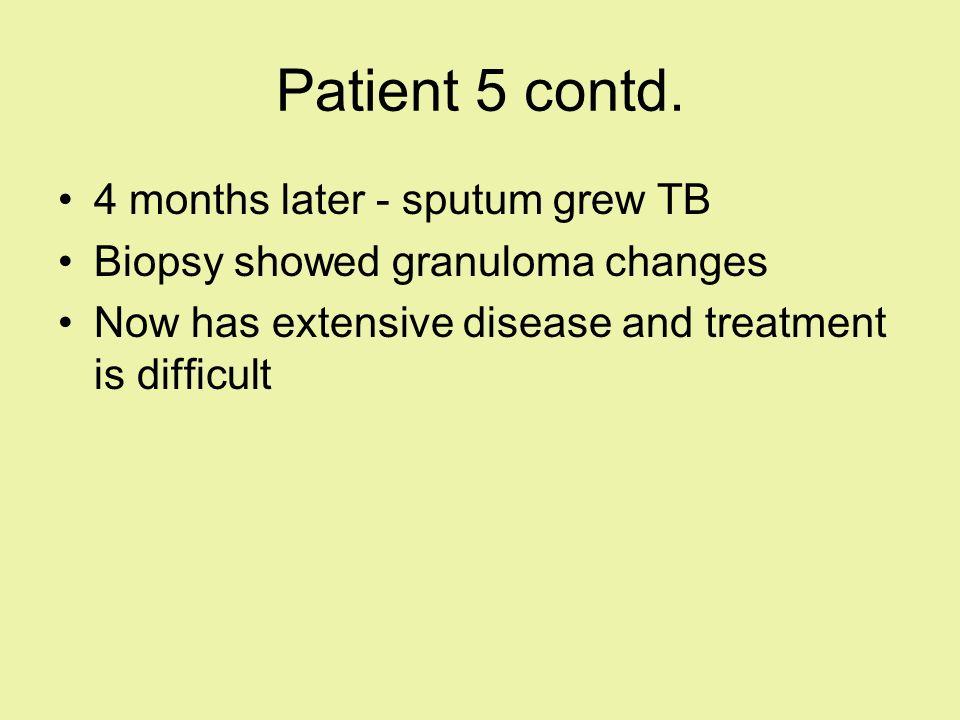 Patient 5 contd. 4 months later - sputum grew TB