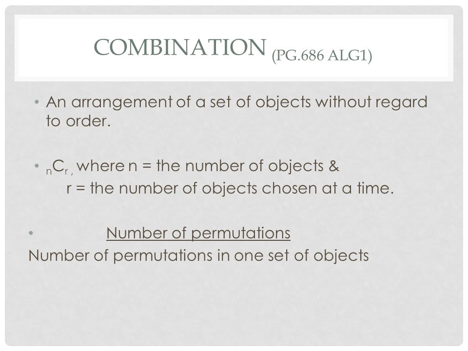 Combination (pg.686 Alg1) An arrangement of a set of objects without regard to order. nCr , where n = the number of objects &