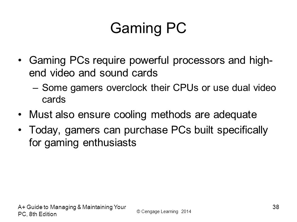 Gaming PC Gaming PCs require powerful processors and high-end video and sound cards. Some gamers overclock their CPUs or use dual video cards.