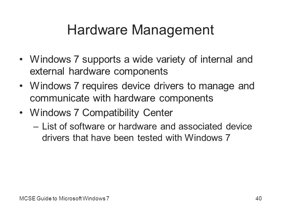 Hardware Management Windows 7 supports a wide variety of internal and external hardware components.