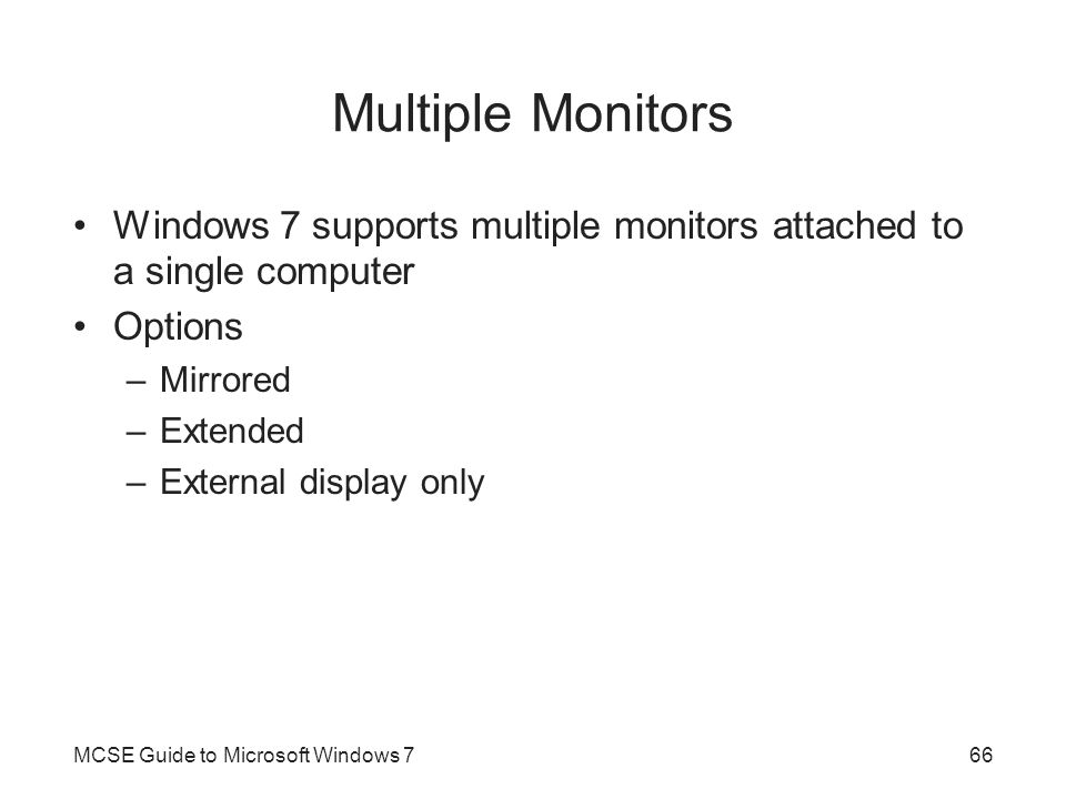 Multiple Monitors Windows 7 supports multiple monitors attached to a single computer. Options. Mirrored.