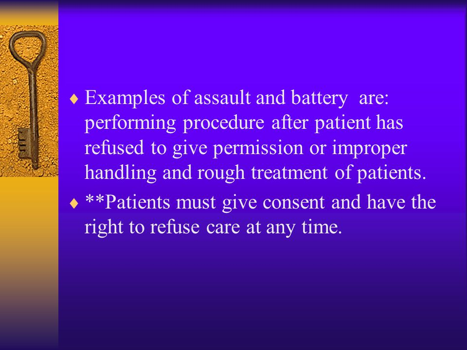 Examples of assault and battery are: performing procedure after patient has refused to give permission or improper handling and rough treatment of patients.