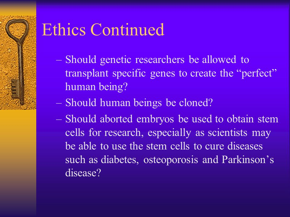 Ethics Continued Should genetic researchers be allowed to transplant specific genes to create the perfect human being