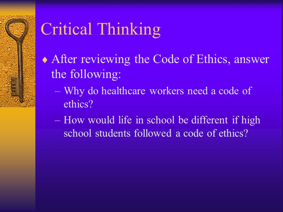 Critical Thinking After reviewing the Code of Ethics, answer the following: Why do healthcare workers need a code of ethics