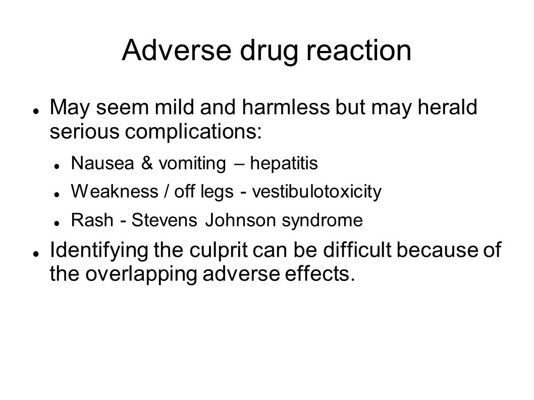 Adverse drug reaction May seem mild and harmless but may herald serious complications: Nausea & vomiting – hepatitis.