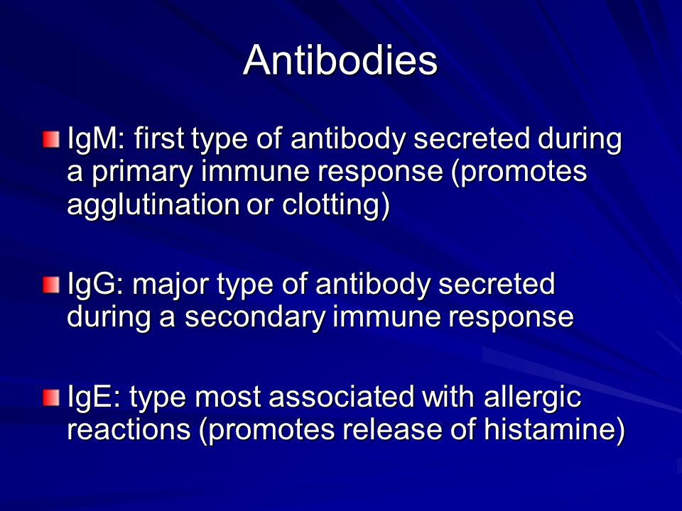 Antibodies IgM: first type of antibody secreted during a primary immune response (promotes agglutination or clotting)