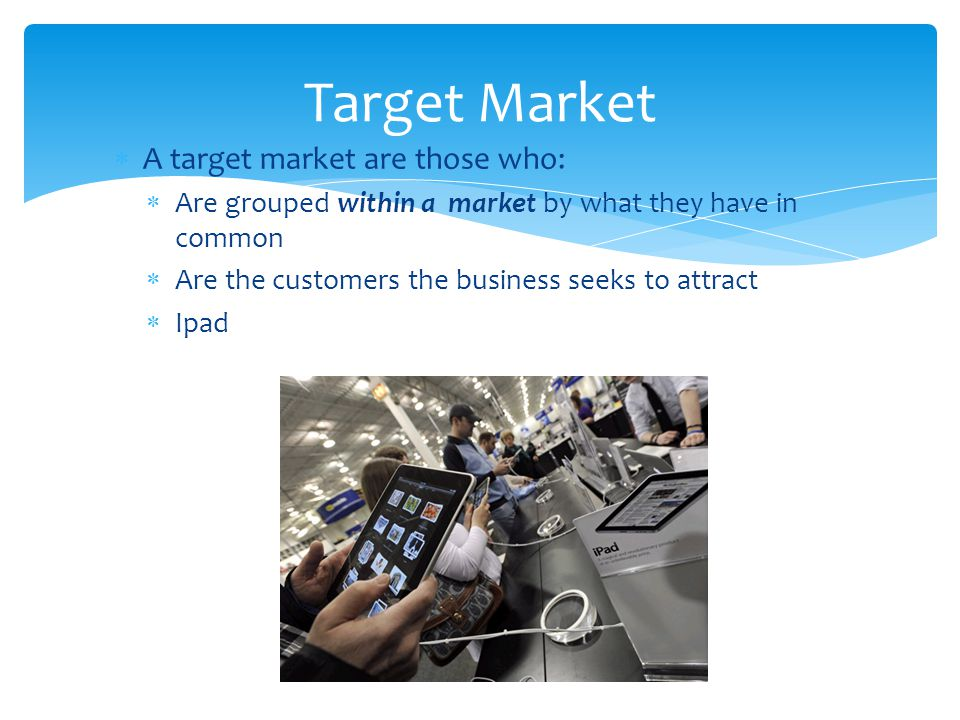 Target Market A target market are those who: