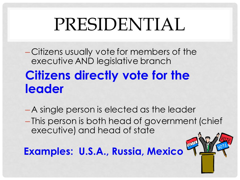 Presidential Citizens directly vote for the leader