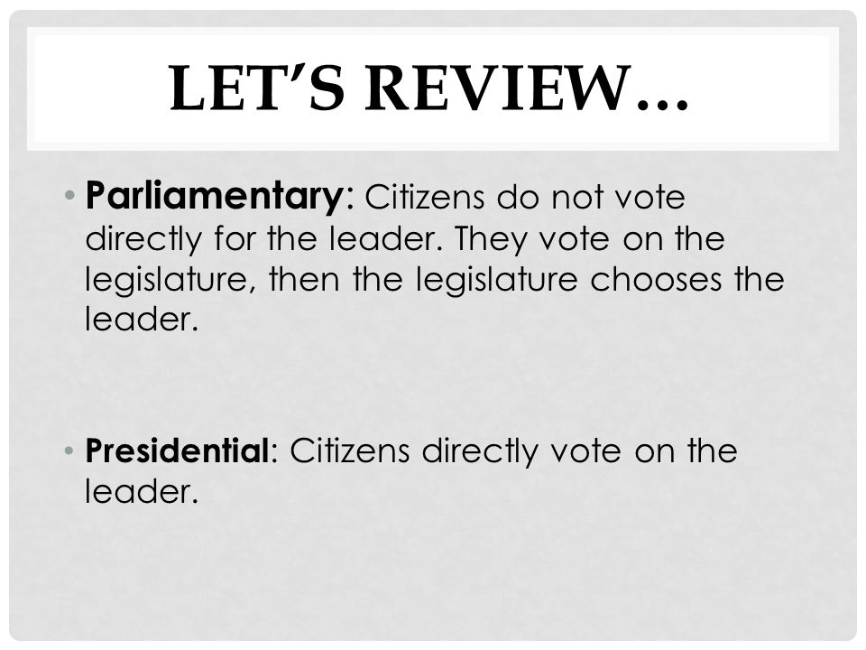Let's Review… Parliamentary: Citizens do not vote directly for the leader. They vote on the legislature, then the legislature chooses the leader.