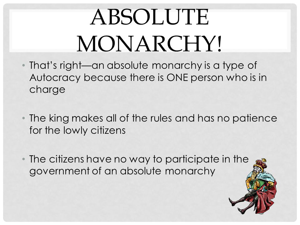 Absolute Monarchy! That's right—an absolute monarchy is a type of Autocracy because there is ONE person who is in charge.