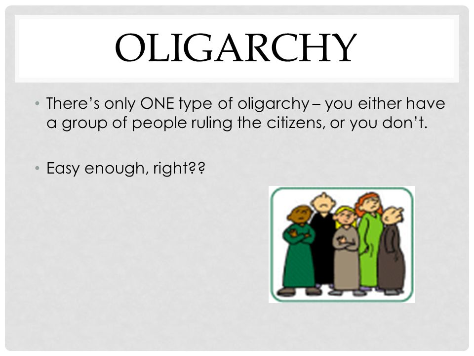 Oligarchy There's only ONE type of oligarchy – you either have a group of people ruling the citizens, or you don't.