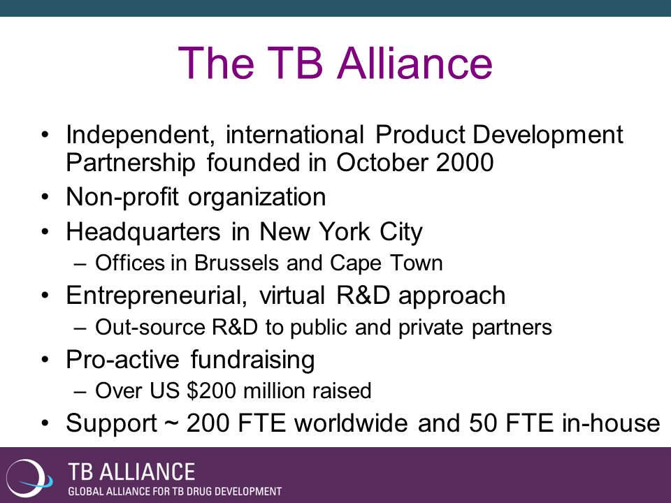 The TB AllianceIndependent, international Product Development Partnership founded in October 2000. Non-profit organization.