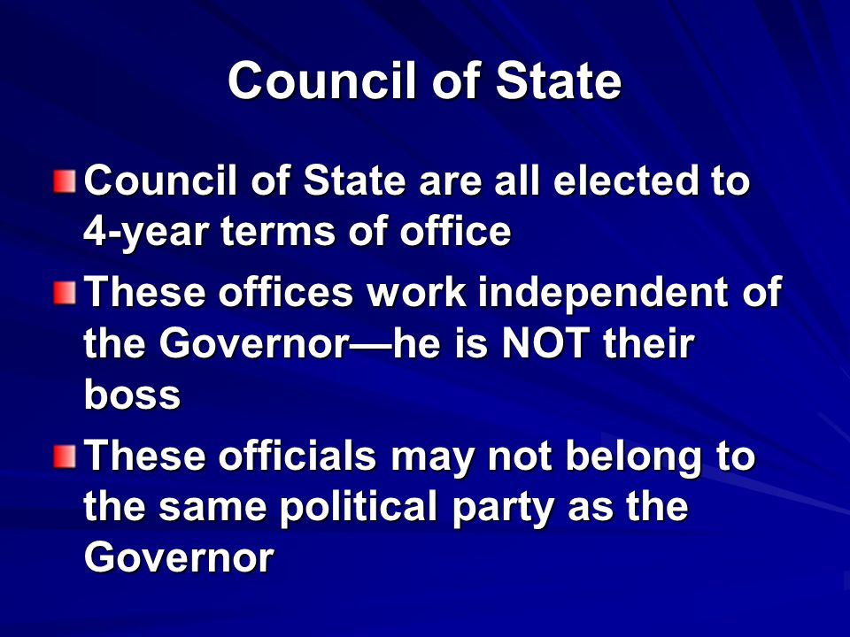 Council of State Council of State are all elected to 4-year terms of office. These offices work independent of the Governor—he is NOT their boss.