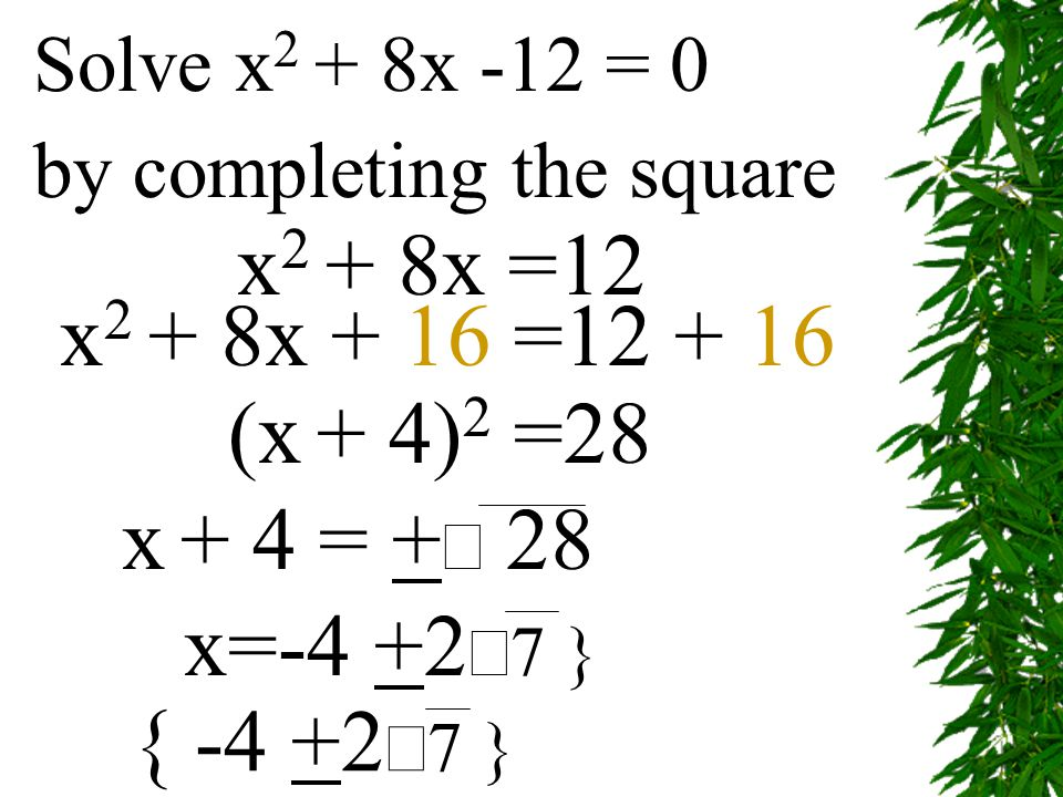 Solve x2 + 8x -12 = 0 by completing the square. x2 + 8x =12. x2 + 8x + 16 =12 + 16. (x + 4)2 =28.