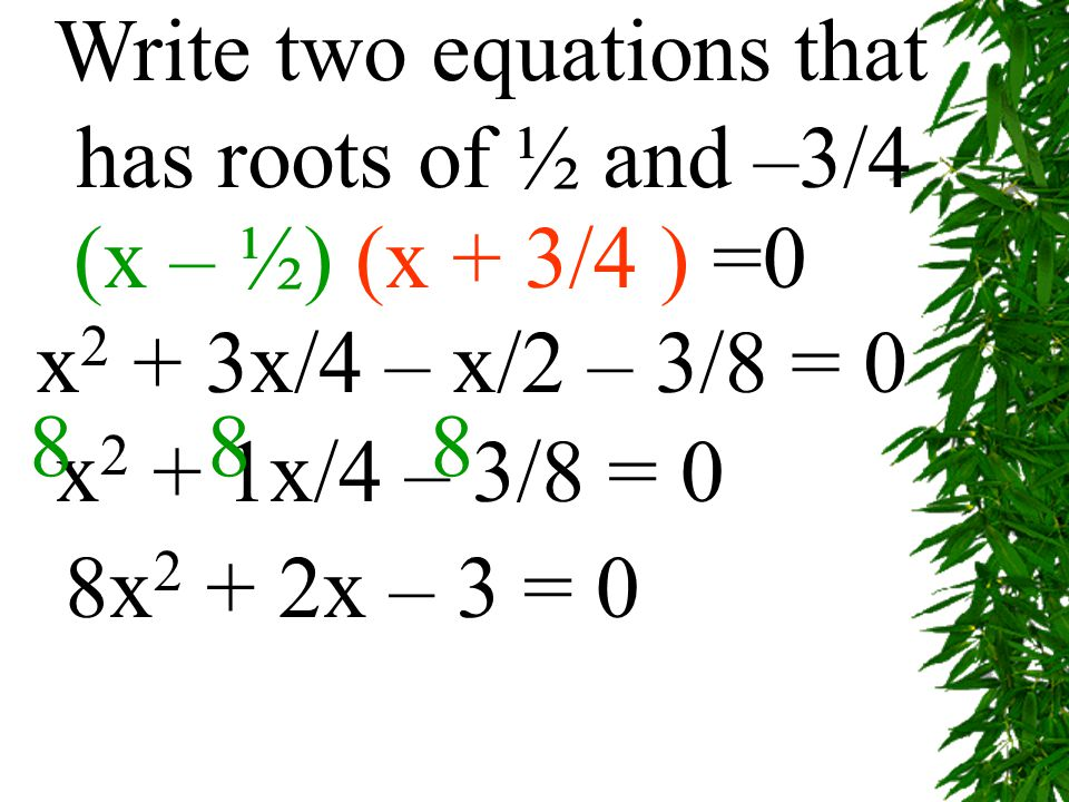 Write two equations that has roots of ½ and –3/4