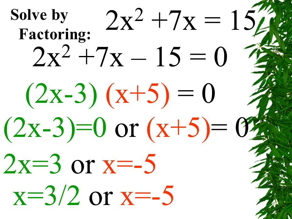 2x2 +7x = 15 2x2 +7x – 15 = 0 (2x-3) (x+5) = 0 (2x-3)=0 or (x+5)= 0