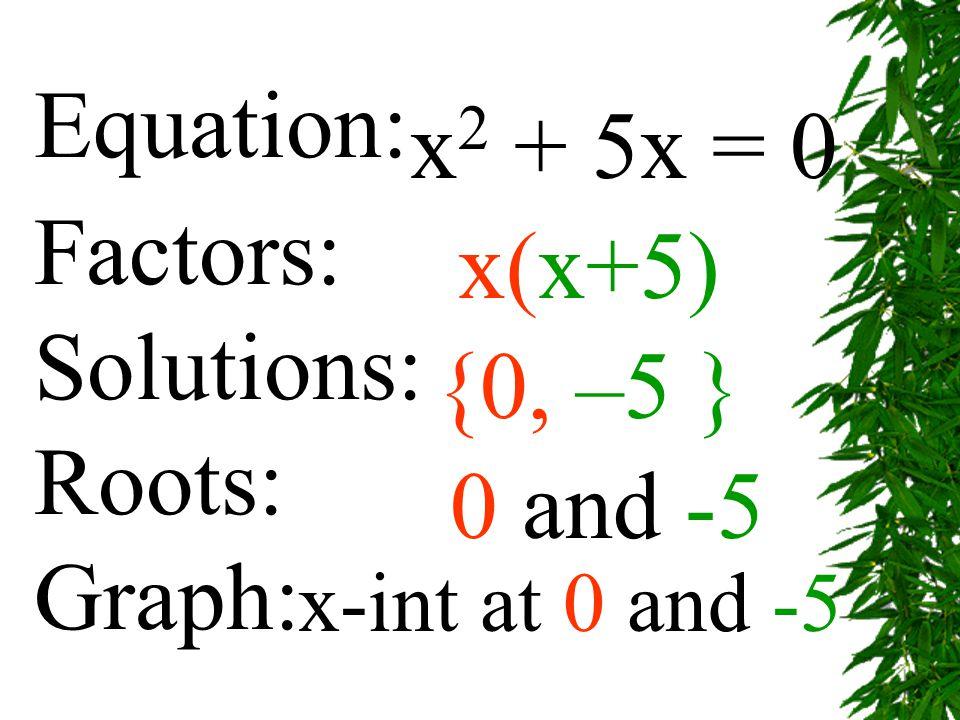 Equation: x2 + 5x = 0 Factors: x(x+5) Solutions: Roots: {0, –5 }