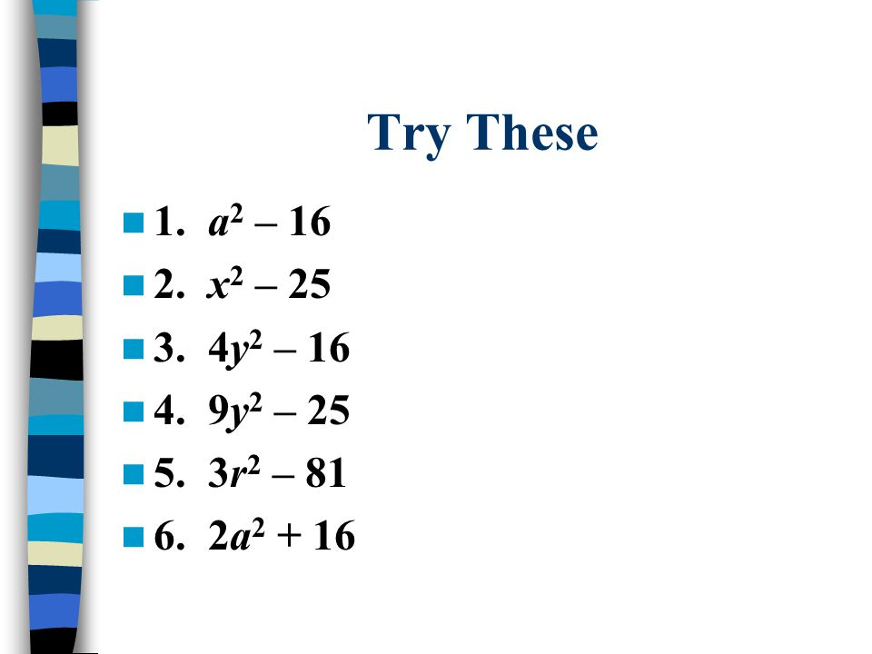 Try These 1. a2 – 16 2. x2 – 25 3. 4y2 – 16 4. 9y2 – 25 5. 3r2 – 81 6. 2a2 + 16