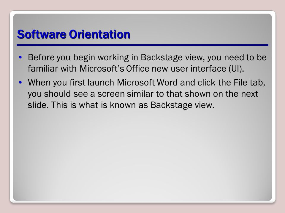 Software Orientation Before you begin working in Backstage view, you need to be familiar with Microsoft's Office new user interface (UI).
