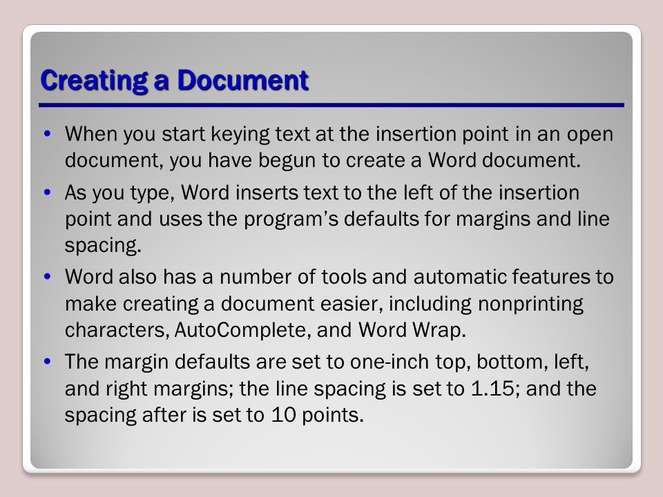 Creating a Document When you start keying text at the insertion point in an open document, you have begun to create a Word document.