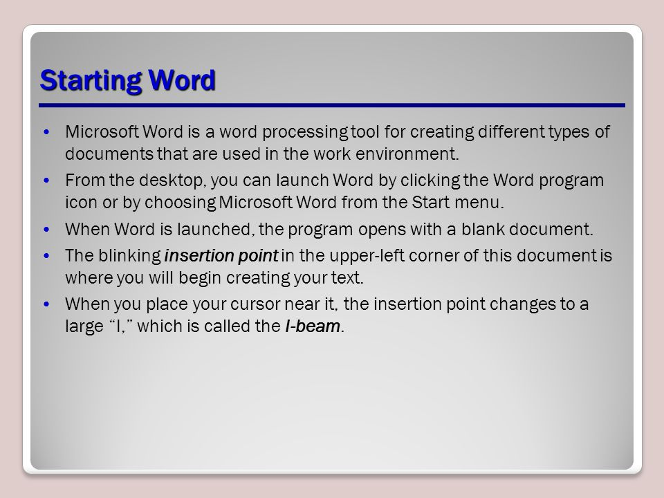 Starting Word Microsoft Word is a word processing tool for creating different types of documents that are used in the work environment.