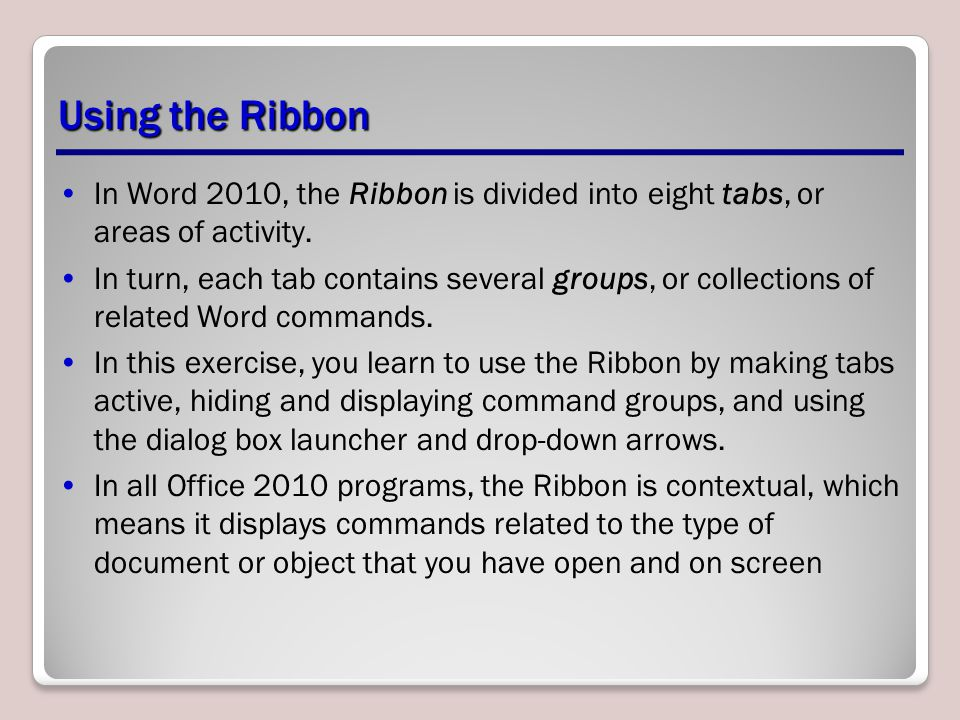 Using the Ribbon In Word 2010, the Ribbon is divided into eight tabs, or areas of activity.