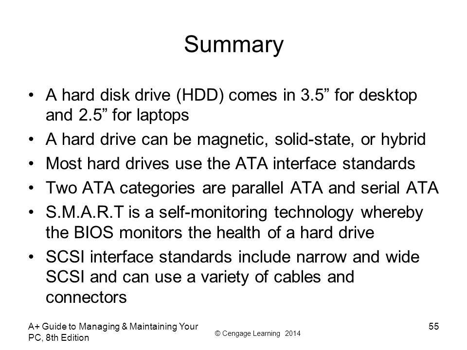 Summary A hard disk drive (HDD) comes in 3.5 for desktop and 2.5 for laptops. A hard drive can be magnetic, solid-state, or hybrid.