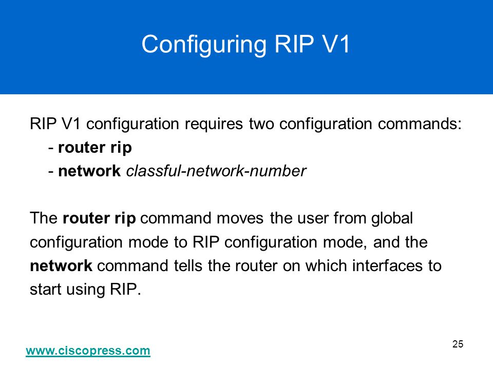 Configuring RIP V1 RIP V1 configuration requires two configuration commands: - router rip. - network classful-network-number.