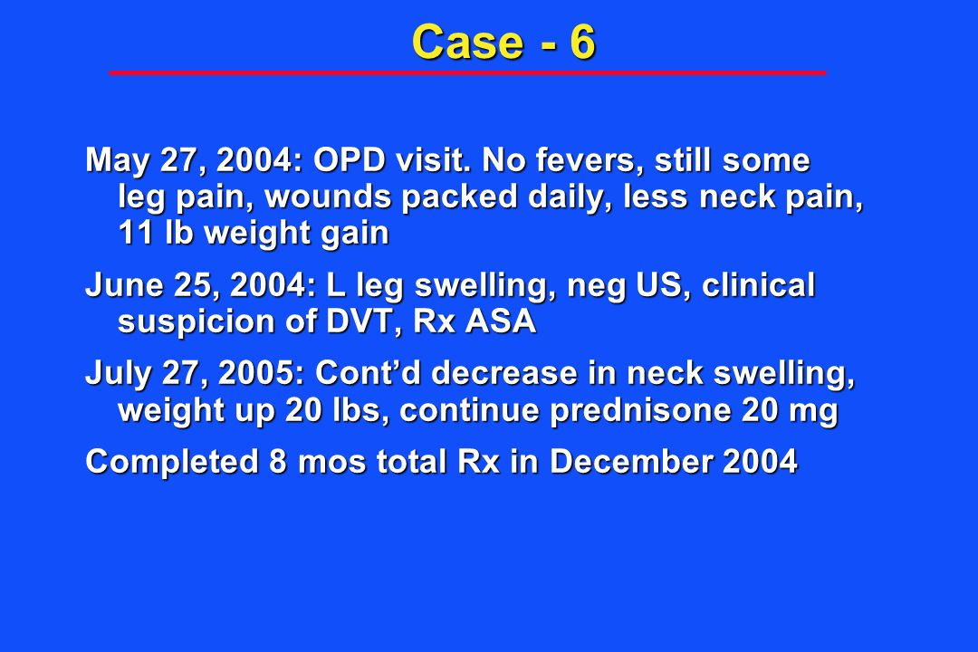 Case - 6 May 27, 2004: OPD visit. No fevers, still some leg pain, wounds packed daily, less neck pain, 11 lb weight gain.