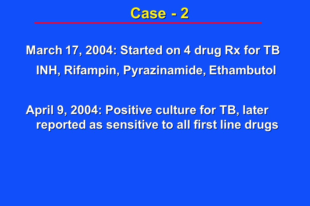 Case - 2 March 17, 2004: Started on 4 drug Rx for TB