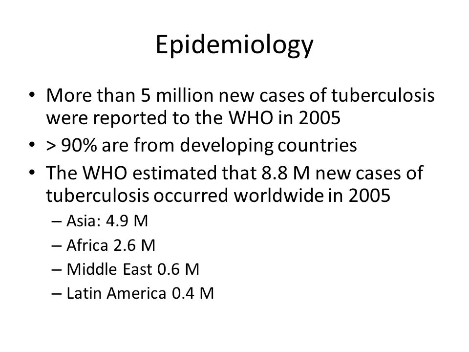 EpidemiologyMore than 5 million new cases of tuberculosis were reported to the WHO in 2005. > 90% are from developing countries.