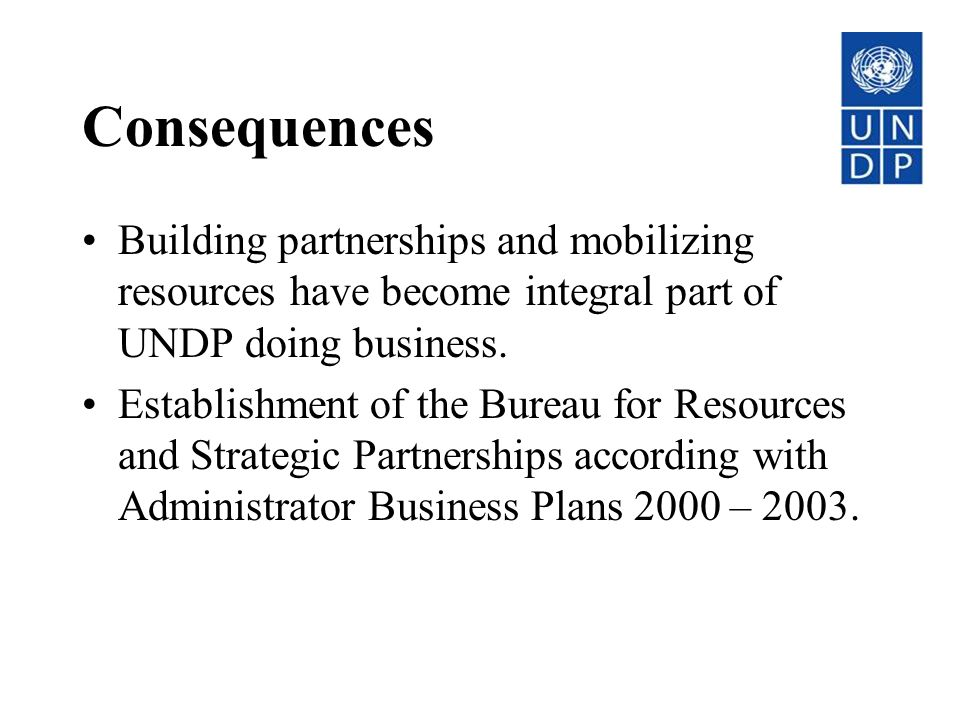 Consequences Building partnerships and mobilizing resources have become integral part of UNDP doing business.