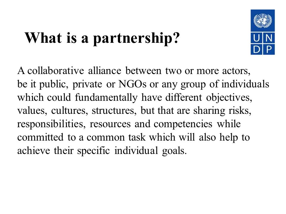 What is a partnership A collaborative alliance between two or more actors, be it public, private or NGOs or any group of individuals.